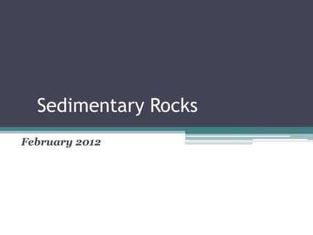 Sedimentary Rocks February 2012. California Standard 3.c. Students know how to explain the properties of rocks based on the physical and chemical conditions.