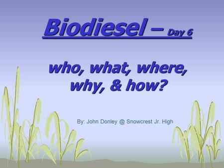 Biodiesel – Day 6 who, what, where, why, & how? By: John Snowcrest Jr. High.
