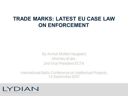 TRADE MARKS: LATEST EU CASE LAW ON ENFORCEMENT By Annick Mottet Haugaard Attorney at law, 2nd Vice President ECTA International Baltic Conference on Intellectual.