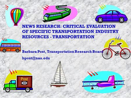 NEWS RESEARCH: CRITICAL EVALUATION OF SPECIFIC TRANSPORTATION INDUSTRY RESOURCES - TRANSPORTATION Barbara Post, Transportation Research Board