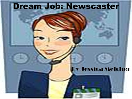 Dream Job: Newscaster By Jessica Melcher. What do they do? Their smiling faces present us with the news or weather each day. They scurry to the scene.