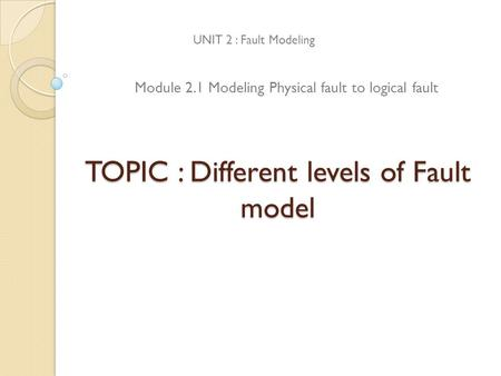 TOPIC : Different levels of Fault model UNIT 2 : Fault Modeling Module 2.1 Modeling Physical fault to logical fault.