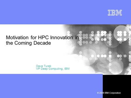 © 2009 IBM Corporation Motivation for HPC Innovation in the Coming Decade Dave Turek VP Deep Computing, IBM.