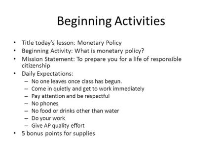 Beginning Activities Title today's lesson: Monetary Policy Beginning Activity: What is monetary policy? Mission Statement: To prepare you for a life of.