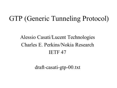 GTP (Generic Tunneling Protocol) Alessio Casati/Lucent Technologies Charles E. Perkins/Nokia Research IETF 47 draft-casati-gtp-00.txt.