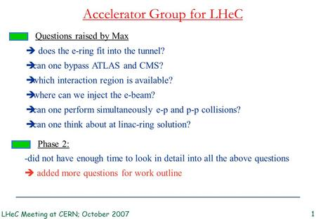 Accelerator Group for LHeC LHeC Meeting at CERN; October 2007 1 Questions raised by Max  does the e-ring fit into the tunnel?  can one bypass ATLAS and.