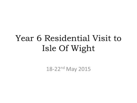 Year 6 Residential Visit to Isle Of Wight 18-22 nd May 2015.