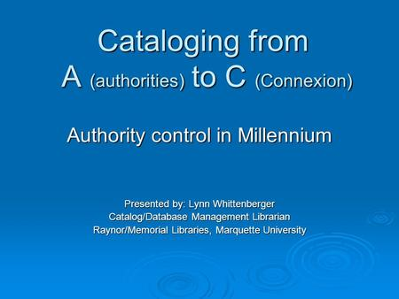 Cataloging from A (authorities) to C (Connexion) Authority control in Millennium Presented by: Lynn Whittenberger Catalog/Database Management Librarian.