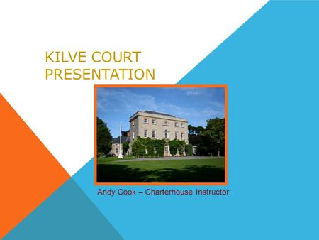 KILVE COURT PRESENTATION Andy Cook – Charterhouse Instructor.