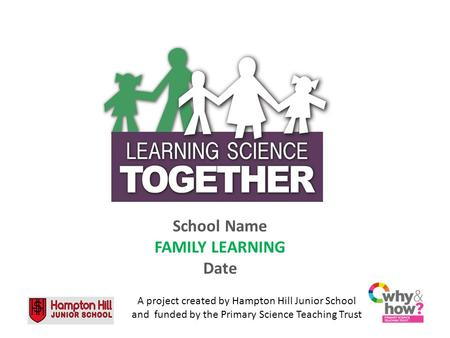 School Name FAMILY LEARNING Date A project created by Hampton Hill Junior School and funded by the Primary Science Teaching Trust.