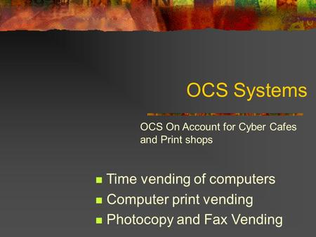 OCS Systems Time vending of computers Computer print vending Photocopy and Fax Vending OCS On Account for Cyber Cafes and Print shops.