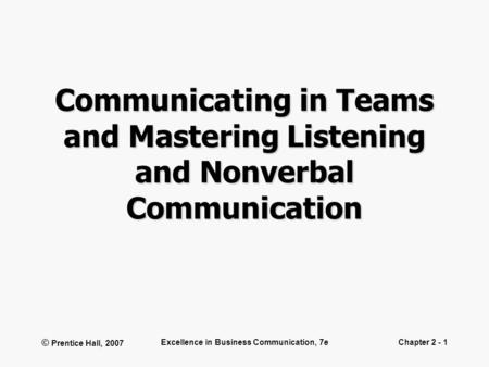 © Prentice Hall, 2007 Excellence in Business Communication, 7eChapter 2 - 1 Communicating in Teams and Mastering Listening and Nonverbal Communication.