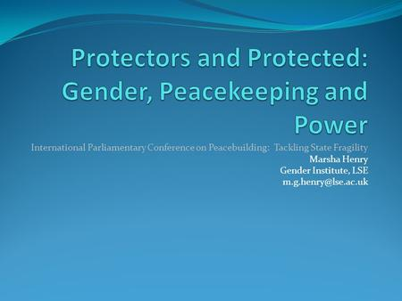 International Parliamentary Conference on Peacebuilding: Tackling State Fragility Marsha Henry Gender Institute, LSE