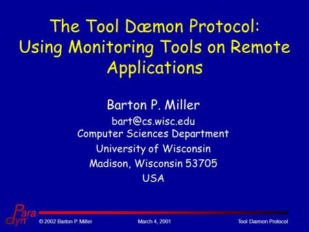 © 2002 Barton P. MillerMarch 4, 2001Tool Dæmon Protocol The Tool Dæmon Protocol: Using Monitoring Tools on Remote Applications Barton P. Miller