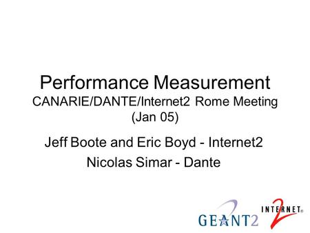 Performance Measurement CANARIE/DANTE/Internet2 Rome Meeting (Jan 05) Jeff Boote and Eric Boyd - Internet2 Nicolas Simar - Dante.