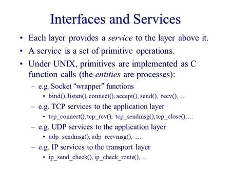 Interfaces and Services Each layer provides a service to the layer above it. A service is a set of primitive operations. Under UNIX, primitives are implemented.