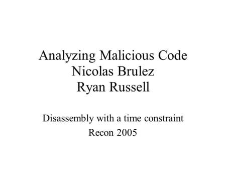 Analyzing Malicious Code Nicolas Brulez Ryan Russell Disassembly with a time constraint Recon 2005.