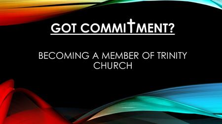 GOT COMMI t MENT? BECOMING A MEMBER OF TRINITY CHURCH.