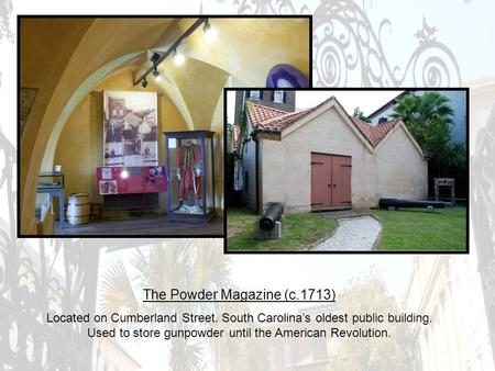 The Powder Magazine (c.1713) Located on Cumberland Street. South Carolina's oldest public building. Used to store gunpowder until the American Revolution.
