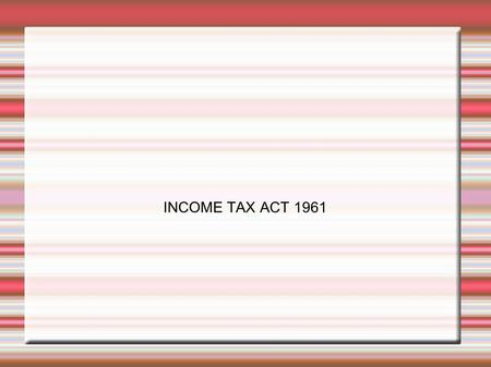 INCOME TAX ACT 1961. INTRODUCTION Brought into force from 1.4.1962 Applies to the whole of India including sikkim and Jammu &Kashmir The Act has been.