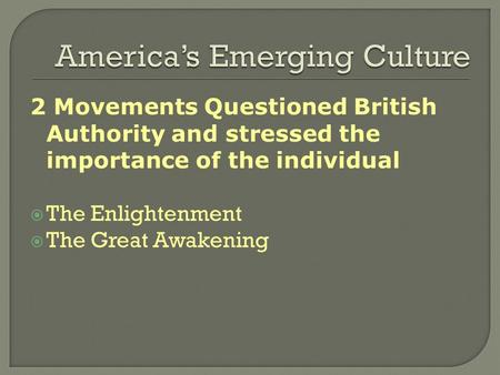 2 Movements Questioned British Authority and stressed the importance of the individual  The Enlightenment  The Great Awakening.