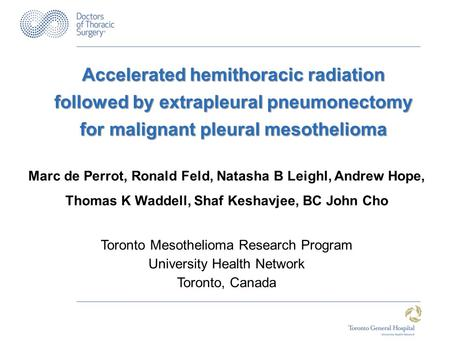Accelerated hemithoracic radiation followed by extrapleural pneumonectomy for malignant pleural mesothelioma Marc de Perrot, Ronald Feld, Natasha B Leighl,