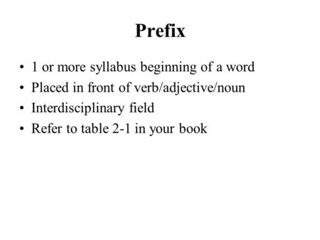 Prefix 1 or more syllabus beginning of a word Placed in front of verb/adjective/noun Interdisciplinary field Refer to table 2-1 in your book.