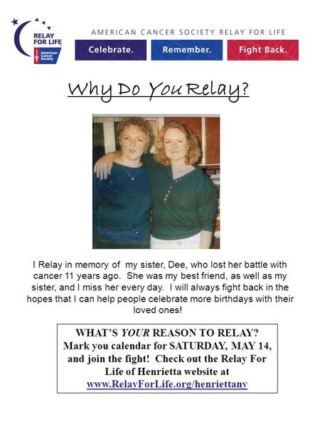 Why Do You Relay? WHAT'S YOUR REASON TO RELAY? Mark you calendar for SATURDAY, MAY 14, and join the fight! Check out the Relay For Life of Henrietta website.