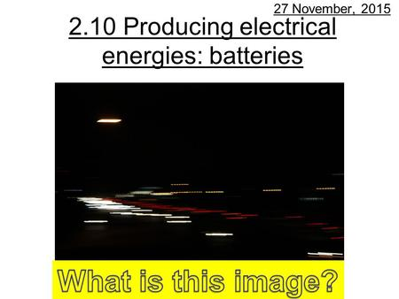 2.10 Producing electrical energies: batteries 27 November, 2015.