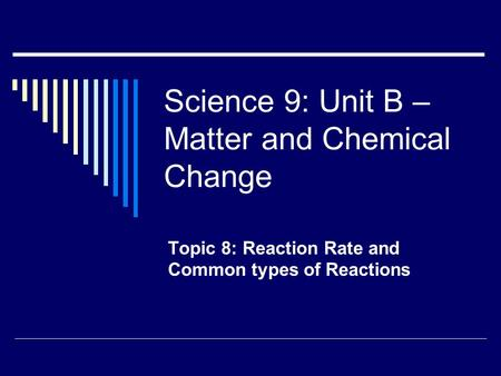 Science 9: Unit B – Matter and Chemical Change Topic 8: Reaction Rate and Common types of Reactions.