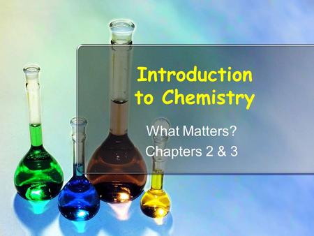 Introduction to Chemistry What Matters? Chapters 2 & 3.