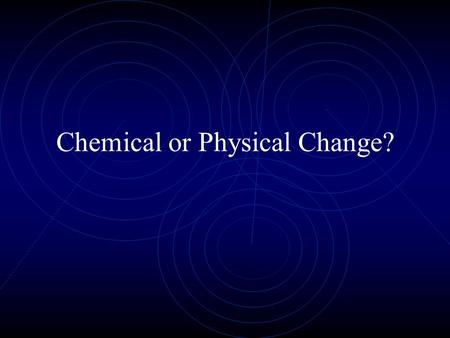 Chemical or Physical Change?. Physical Change Chemical before change is the same chemical afterwards. Only its form has been altered. Examples: Big piece.