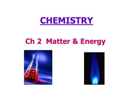 Ch 2 Matter & Energy CHEMISTRY. What is Matter? Everything in the world is made up of matter! Anything that has mass and takes up space is matter. You.