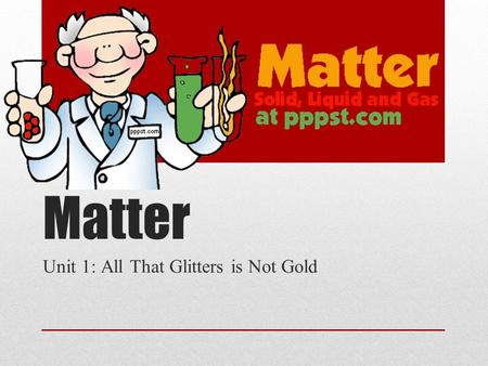 Matter Unit 1: All That Glitters is Not Gold. What is Matter? Amount of stuff that is in an object Anything that has mass and takes up space Made up of.