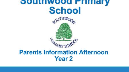 Southwood Primary School Parents Information Afternoon Year 2.