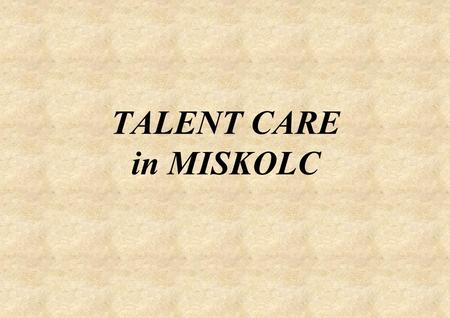 TALENT CARE in MISKOLC. The Operation of the Talent Develop Counselling Centre Professional framework: Municipal Pedagogical Institute Collaborator:University.