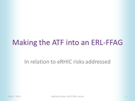Making the ATF into an ERL-FFAG May 27, 2015Stephen Brooks, eRHIC R&D retreat1 In relation to eRHIC risks addressed.