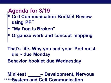 "AP Biology Agenda for 3/19  Cell Communication Booklet Review using PPT  ""My Dog is Broken""  Organize work and concept mapping That's life- Why you."