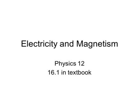 Electricity and Magnetism Physics 12 16.1 in textbook.