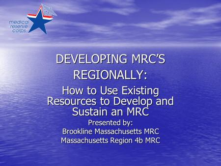DEVELOPING MRC'S REGIONALLY: How to Use Existing Resources to Develop and Sustain an MRC Presented by: Brookline Massachusetts MRC Massachusetts Region.