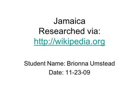 Jamaica Researched via:   Student Name: Brionna Umstead Date: 11-23-09.