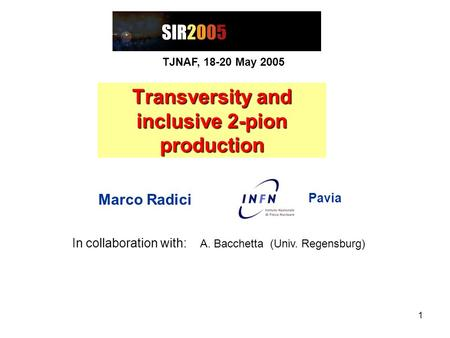 1 Transversity and inclusive 2-pion production Marco Radici Pavia TJNAF, 18-20 May 2005 In collaboration with: A. Bacchetta (Univ. Regensburg)