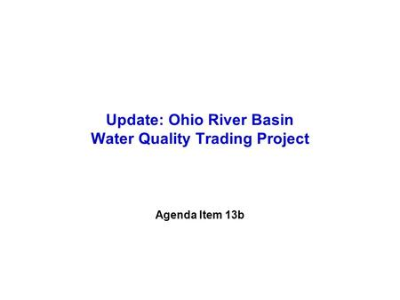 Agenda Item 13b Update: Ohio River Basin Water Quality Trading Project.