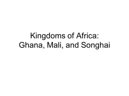 Kingdoms of Africa: Ghana, Mali, and Songhai. Kingdom of Ghana Western Africa, located on the Senegal River –Emerged in 500 A.D. 1 st Great Traders.