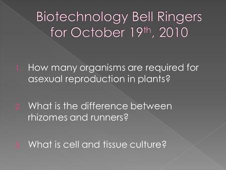 1. How many organisms are required for asexual reproduction in plants? 2. What is the difference between rhizomes and runners? 3. What is cell and tissue.