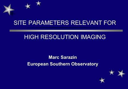 SITE PARAMETERS RELEVANT FOR HIGH RESOLUTION IMAGING Marc Sarazin European Southern Observatory.