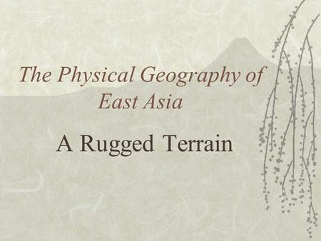 The Physical Geography of East Asia A Rugged Terrain.
