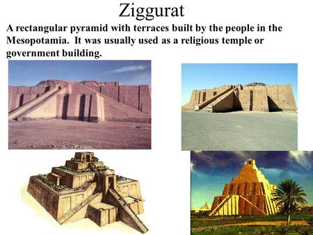 Ziggurat A rectangular pyramid with terraces built by the people in the Mesopotamia. It was usually used as a religious temple or government building.