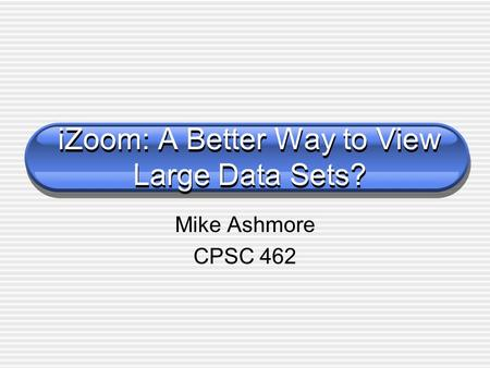 IZoom: A Better Way to View Large Data Sets? Mike Ashmore CPSC 462.