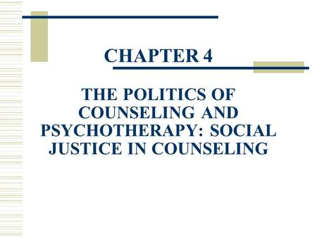 CHAPTER 4 THE POLITICS OF COUNSELING AND PSYCHOTHERAPY: SOCIAL JUSTICE IN COUNSELING.